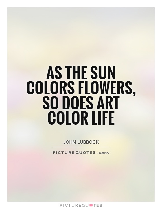 Art Quotes About Life Inspiration As The Sun Colors Flowers So Does Art Color Life  Picture Quotes