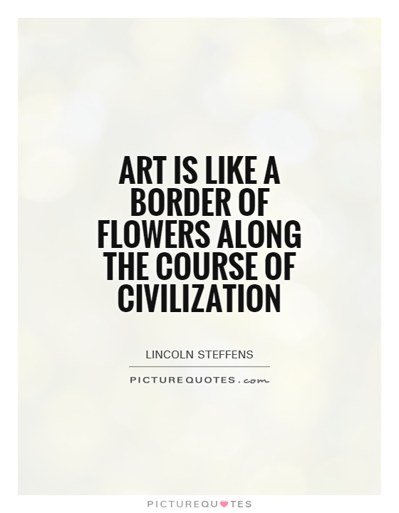 Art is like a border of flowers along the course of civilization Picture Quote #1