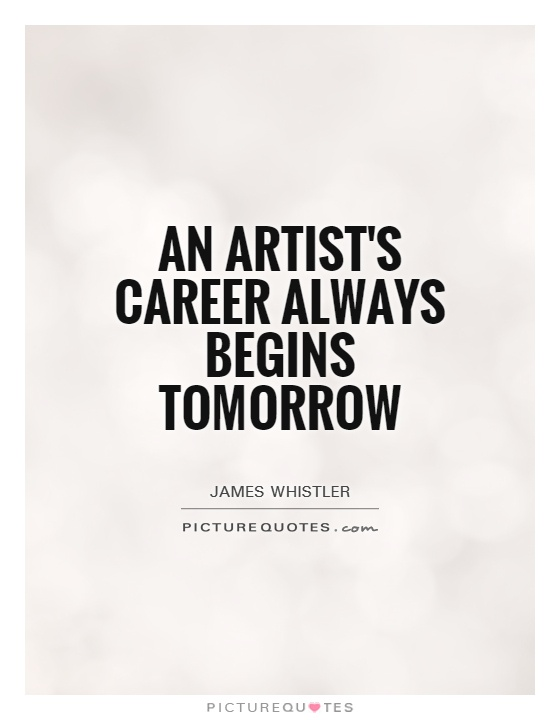 An artist's career always begins tomorrow Picture Quote #1