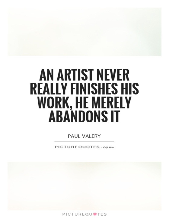 An artist never really finishes his work, he merely abandons it Picture Quote #1