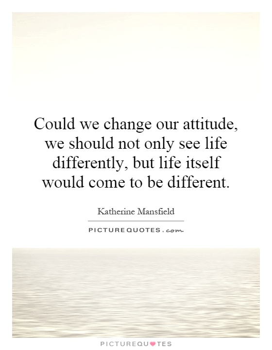 Could we change our attitude, we should not only see life differently, but life itself would come to be different Picture Quote #1