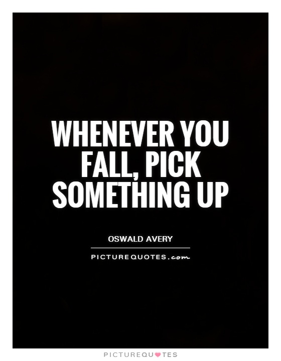 Whenever you fall, pick something up Picture Quote #1