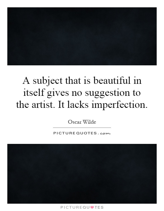 A subject that is beautiful in itself gives no suggestion to the artist. It lacks imperfection Picture Quote #1
