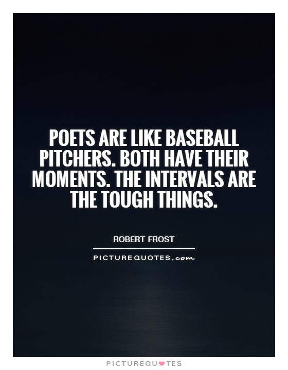Poets are like baseball pitchers. Both have their moments. The intervals are the tough things Picture Quote #1