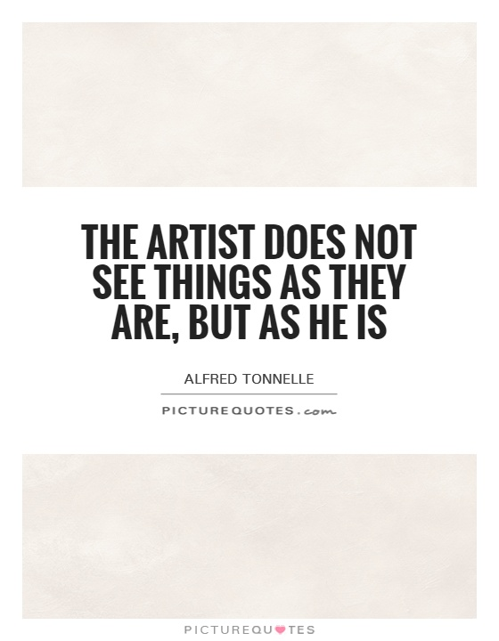 The artist does not see things as they are, but as he is Picture Quote #1