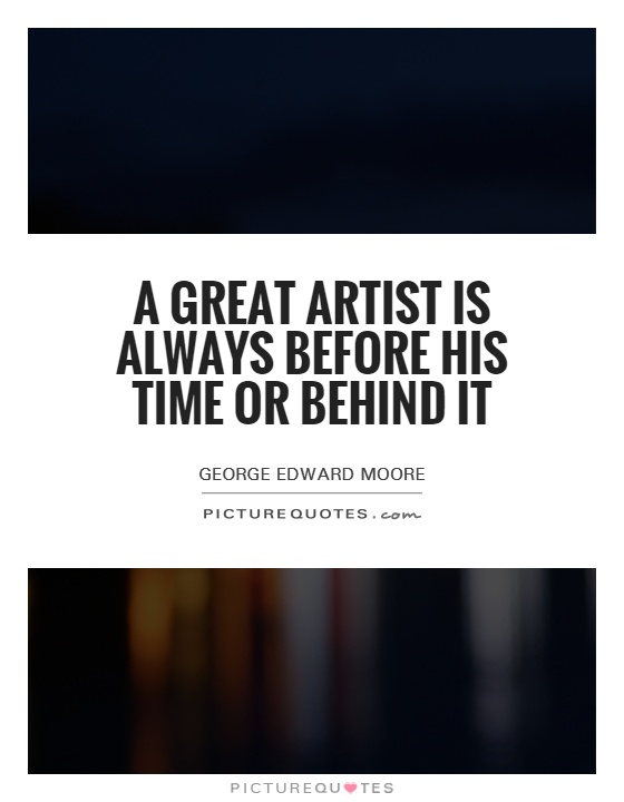 A great artist is always before his time or behind it Picture Quote #1