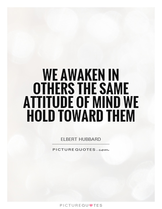 We awaken in others the same attitude of mind we hold toward them Picture Quote #1