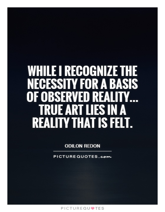 While I recognize the necessity for a basis of observed reality... True art lies in a reality that is felt Picture Quote #1