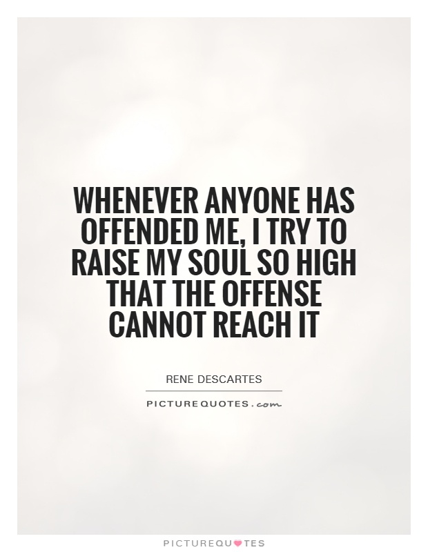 Whenever anyone has offended me, I try to raise my soul so high that the offense cannot reach it Picture Quote #1