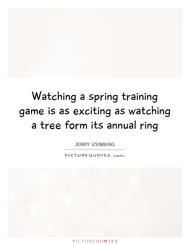Watching a spring training game is as exciting as watching a tree form its annual ring Picture Quote #1