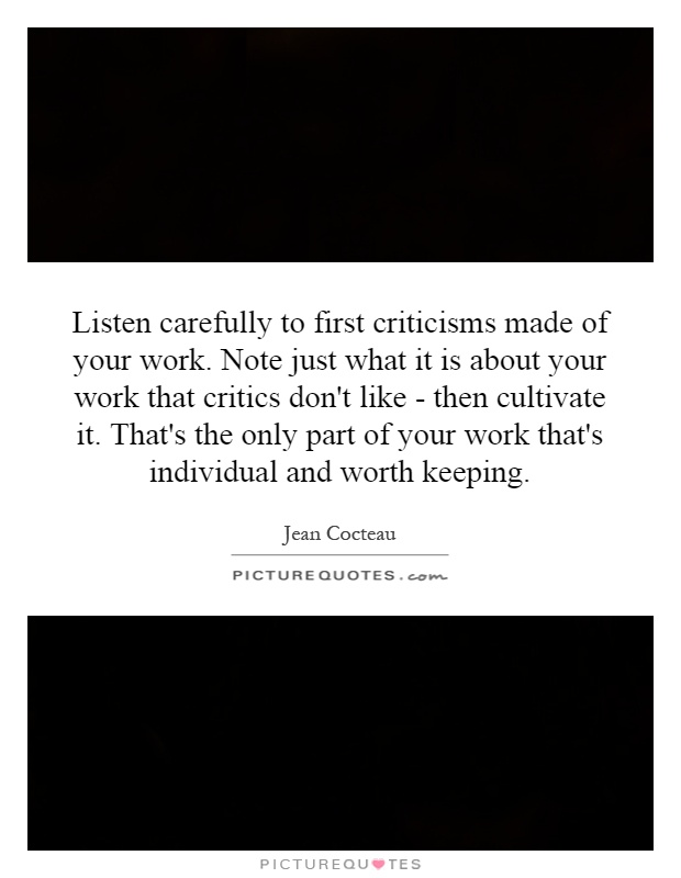 Listen carefully to first criticisms made of your work. Note just what it is about your work that critics don't like - then cultivate it. That's the only part of your work that's individual and worth keeping Picture Quote #1