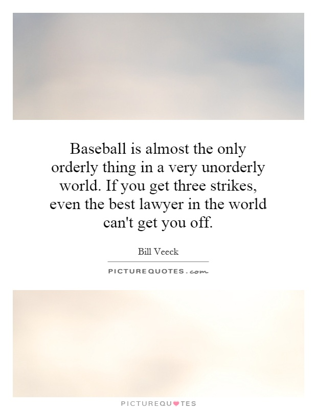 Baseball is almost the only orderly thing in a very unorderly world. If you get three strikes, even the best lawyer in the world can't get you off Picture Quote #1
