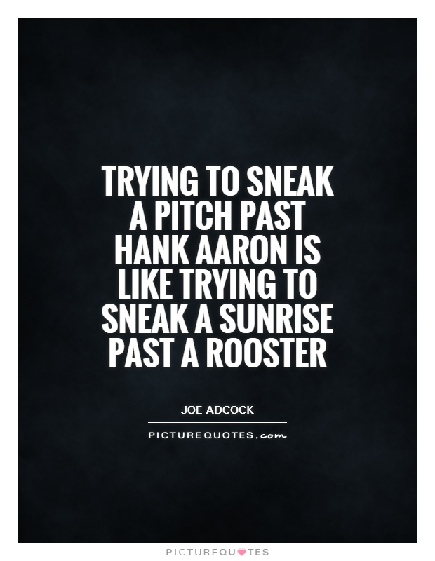 Trying to sneak a pitch past Hank Aaron is like trying to sneak a sunrise past a rooster Picture Quote #1