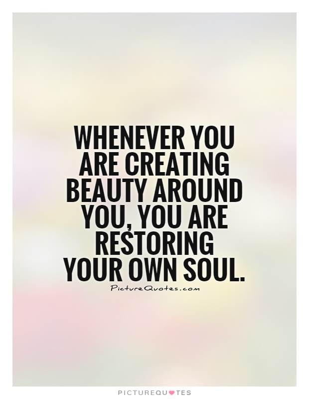 Whenever You Are Creating Beauty Around You You Are Restoring