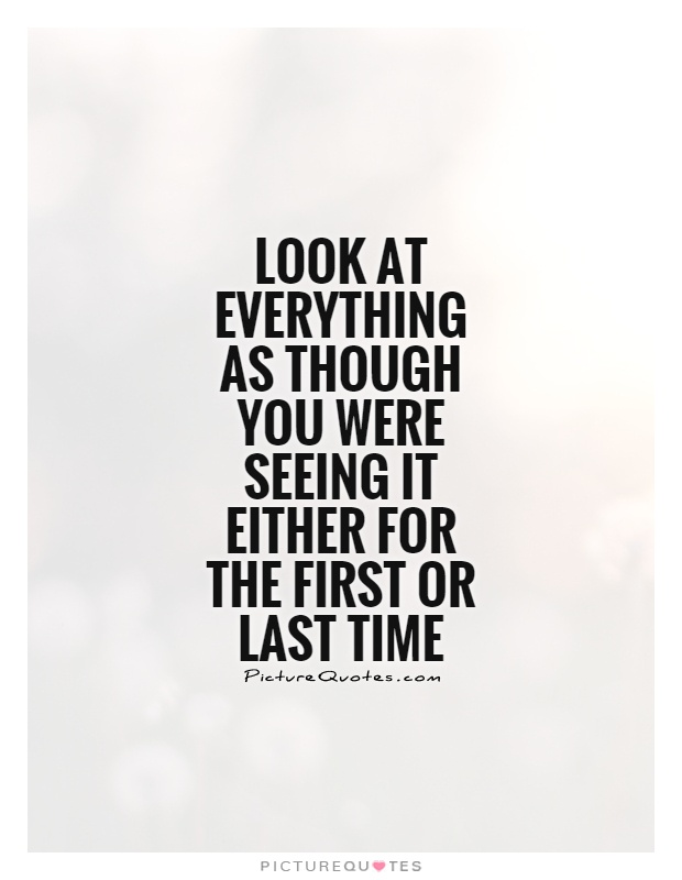 Look at everything as though you were seeing it either for the first or last time Picture Quote #1