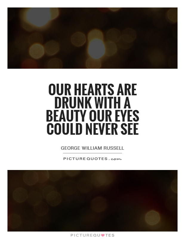 Our hearts are drunk with a beauty our eyes could never see Picture Quote #1