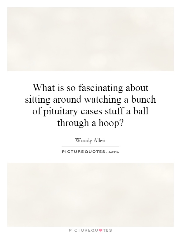What is so fascinating about sitting around watching a bunch of pituitary cases stuff a ball through a hoop? Picture Quote #1