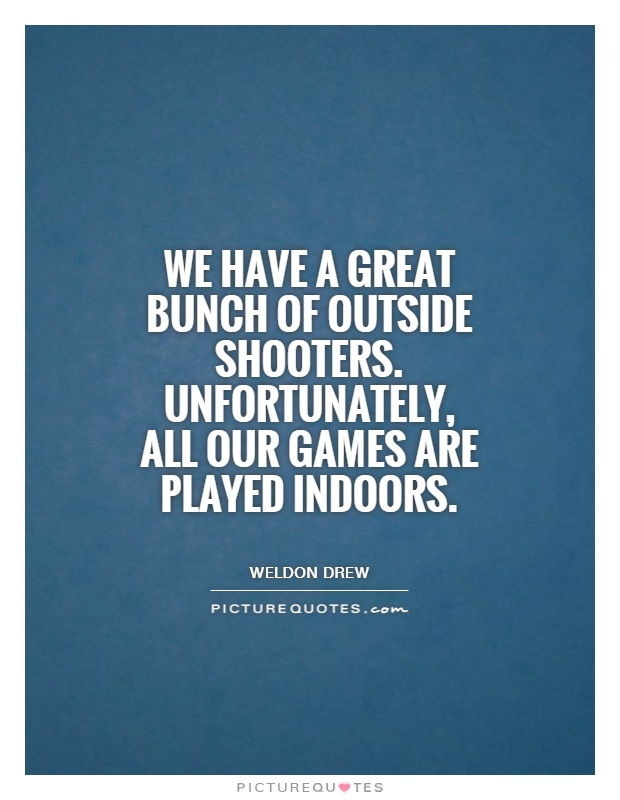We have a great bunch of outside shooters. Unfortunately, all our games are played indoors Picture Quote #1