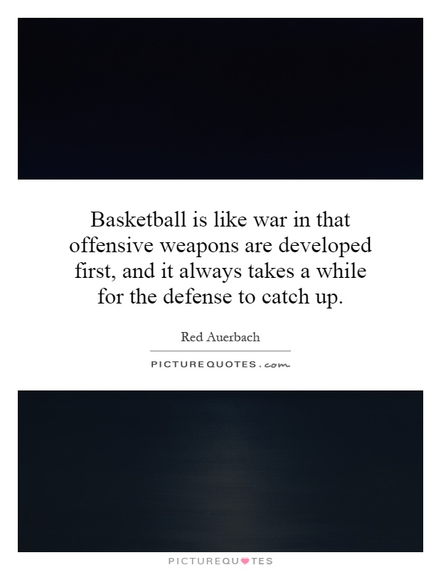 Basketball is like war in that offensive weapons are developed first, and it always takes a while for the defense to catch up Picture Quote #1