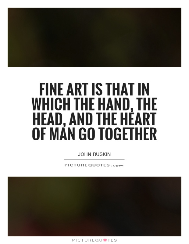 Fine art is that in which the hand, the head, and the heart of man go together Picture Quote #1