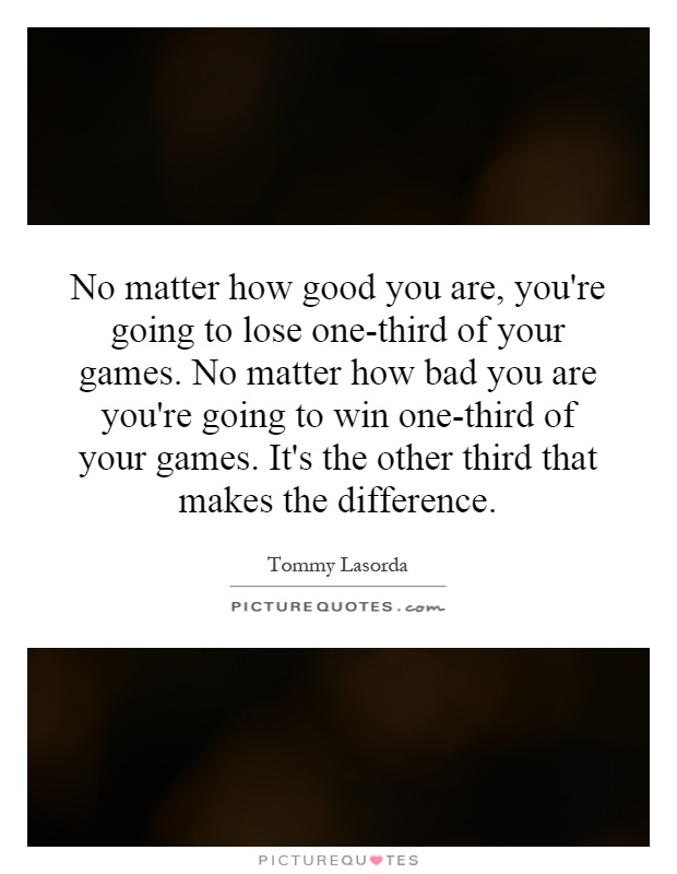 No matter how good you are, you're going to lose one-third of your games. No matter how bad you are you're going to win one-third of your games. It's the other third that makes the difference Picture Quote #1