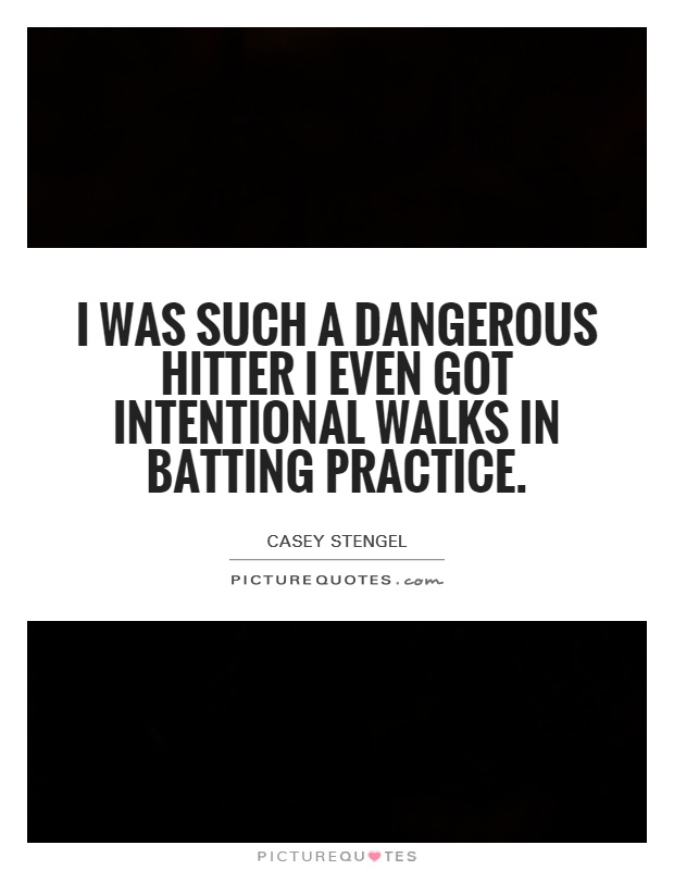 I was such a dangerous hitter I even got intentional walks in batting practice Picture Quote #1