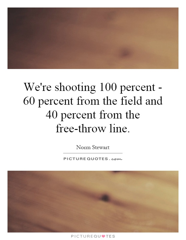 We're shooting 100 percent - 60 percent from the field and 40 percent from the free-throw line Picture Quote #1