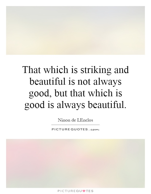 That which is striking and beautiful is not always good, but that which is good is always beautiful Picture Quote #1