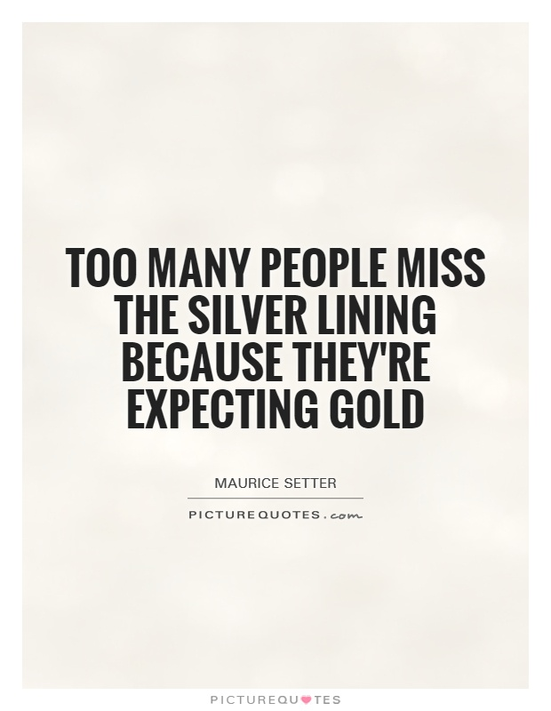 Too many people miss the silver lining because they're expecting gold Picture Quote #1