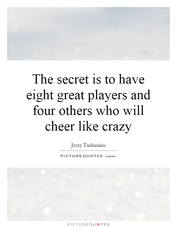 The secret is to have eight great players and four others who will cheer like crazy Picture Quote #1