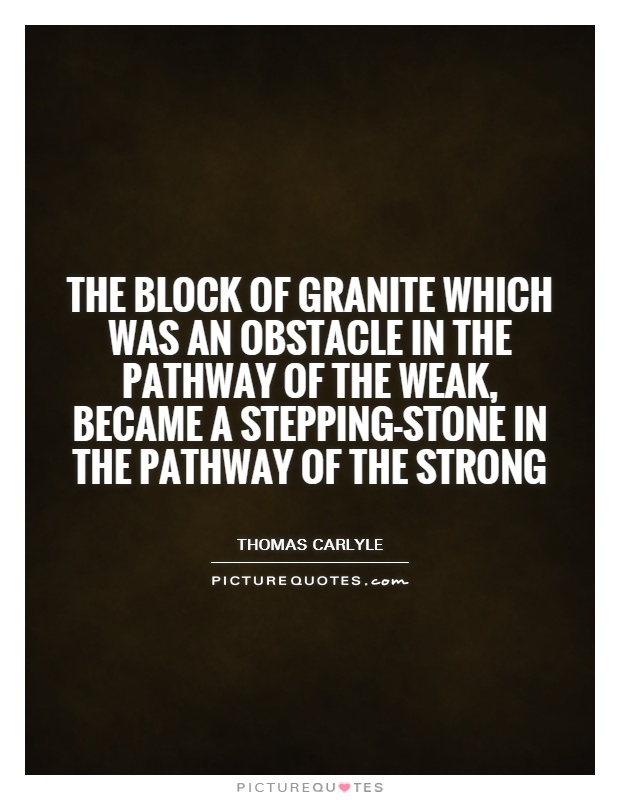 The block of granite which was an obstacle in the pathway of the weak, became a stepping-stone in the pathway of the strong Picture Quote #1