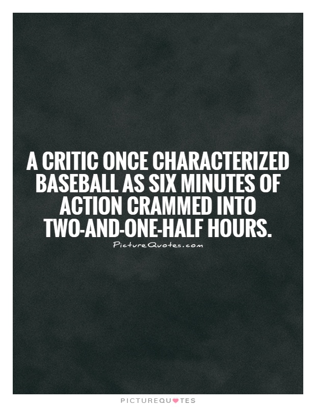 A critic once characterized baseball as six minutes of action crammed into two-and-one-half hours Picture Quote #1