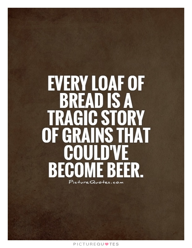 Every loaf of bread is a tragic story of grains that could've become beer Picture Quote #1