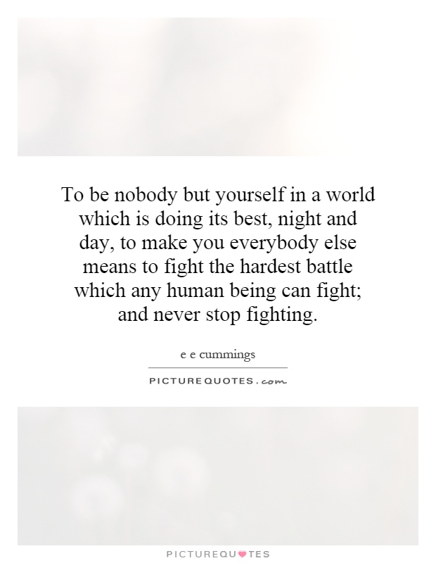 To be nobody but yourself in a world which is doing its best, night and day, to make you everybody else means to fight the hardest battle which any human being can fight; and never stop fighting Picture Quote #1