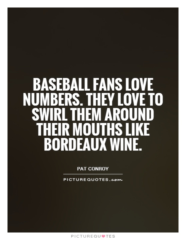 Baseball fans love numbers. They love to swirl them around their mouths like Bordeaux wine Picture Quote #1