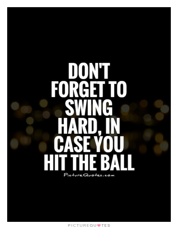 Don't forget to swing hard, in case you hit the ball Picture Quote #1