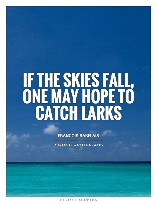 If the skies fall, one may hope to catch larks Picture Quote #1