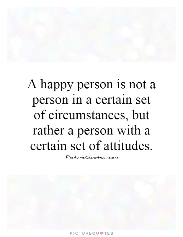 A happy person is not a person in a certain set of circumstances, but rather a person with a certain set of attitudes Picture Quote #1