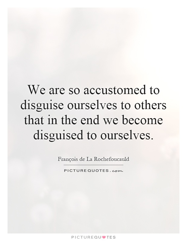 We are so accustomed to disguise ourselves to others that in the end we become disguised to ourselves Picture Quote #1