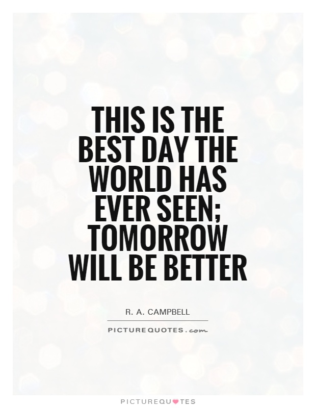 Best Quote Of The Day Alluring This Is The Best Day The World Has Ever Seen Tomorrow Will Be