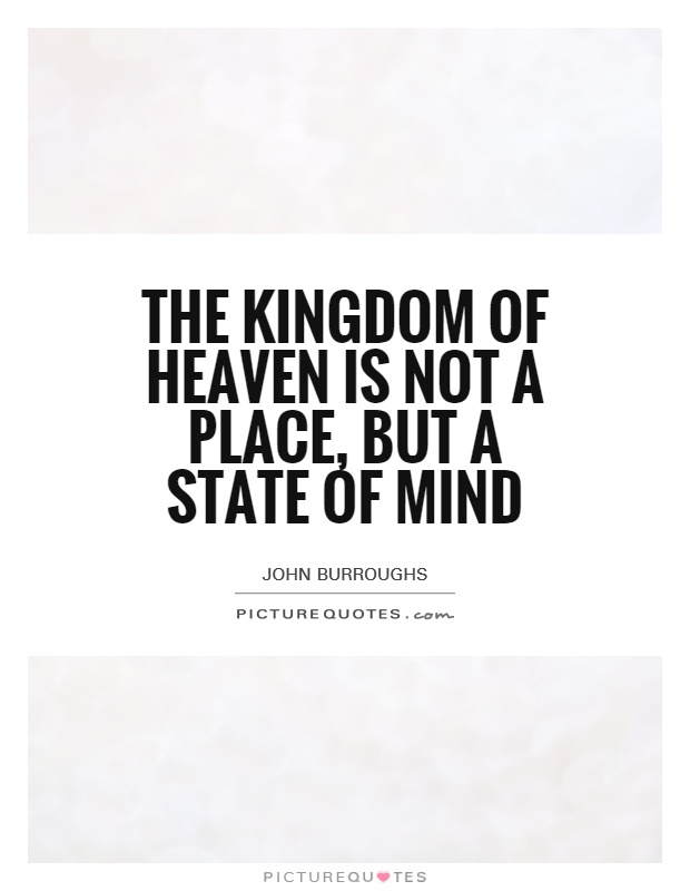 The Kingdom Of Heaven Is Not A Place But A State Of Mind Picture Quotes