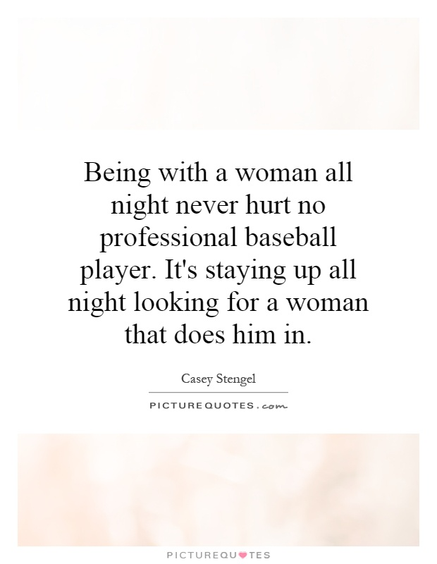 Being with a woman all night never hurt no professional baseball player. It's staying up all night looking for a woman that does him in Picture Quote #1