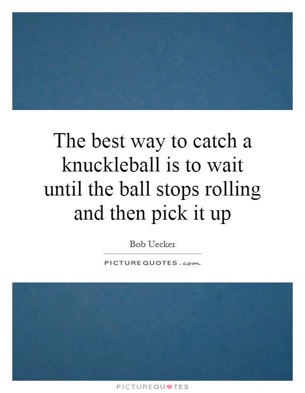 The best way to catch a knuckleball is to wait until the ball stops rolling and then pick it up Picture Quote #1