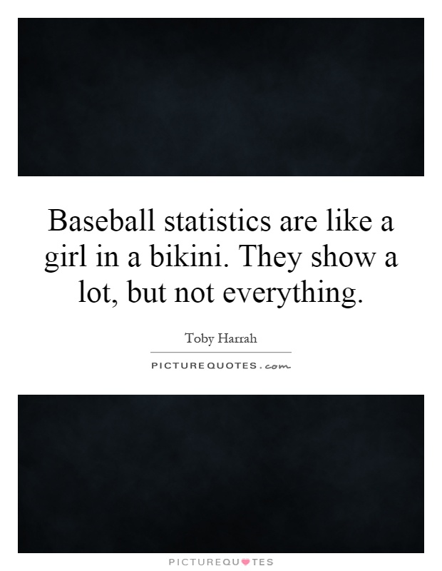 Baseball statistics are like a girl in a bikini. They show a lot, but not everything Picture Quote #1