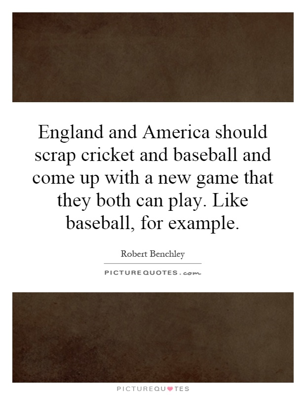 England and America should scrap cricket and baseball and come up with a new game that they both can play. Like baseball, for example Picture Quote #1
