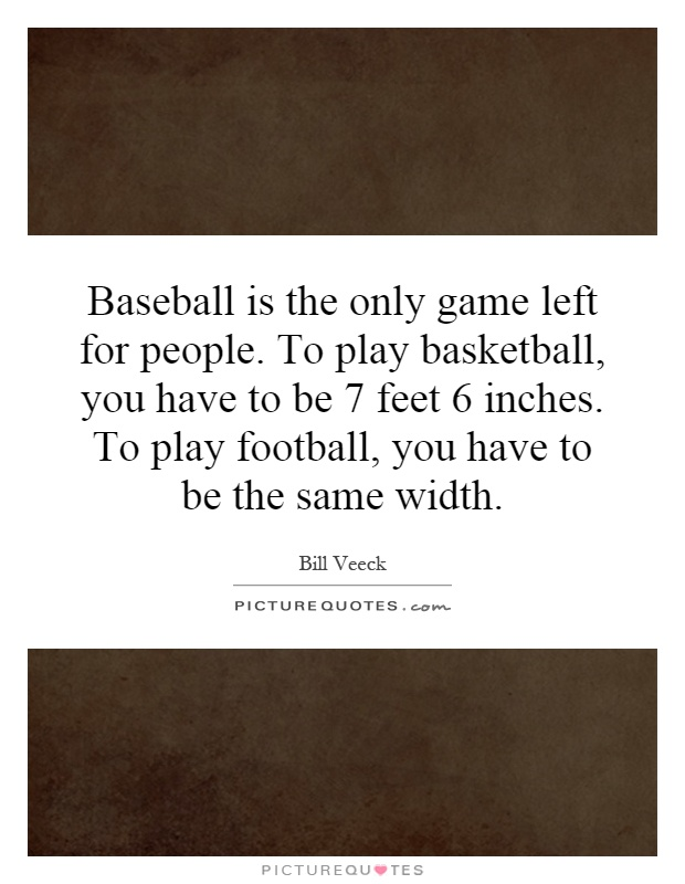 Baseball is the only game left for people. To play basketball, you have to be 7 feet 6 inches. To play football, you have to be the same width Picture Quote #1