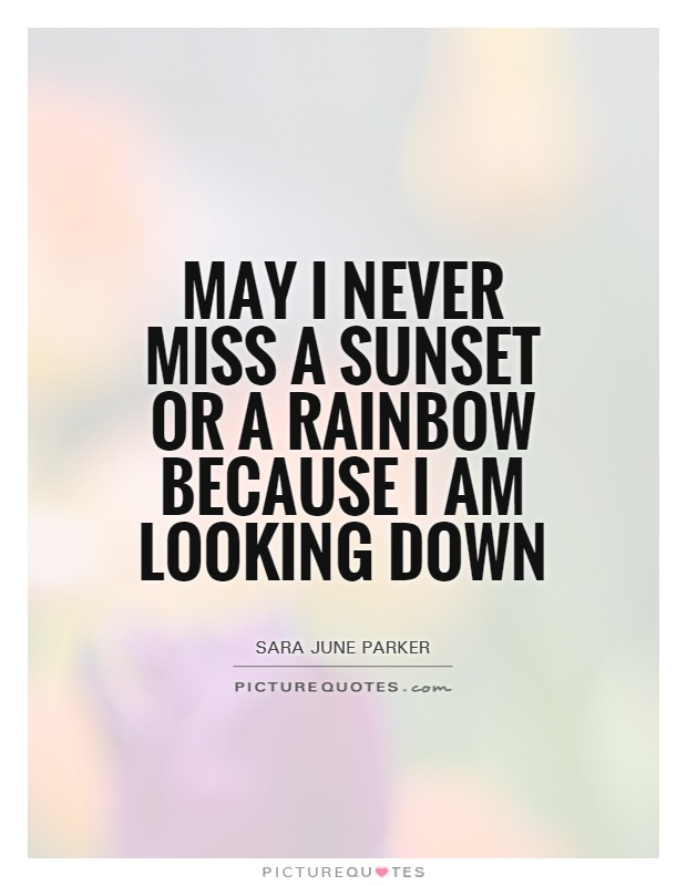 May I never miss a sunset or a rainbow because I am looking down Picture Quote #1