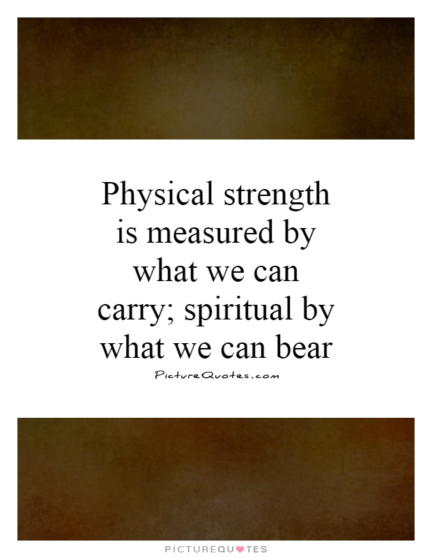 Physical strength is measured by what we can carry; spiritual by what we can bear Picture Quote #1
