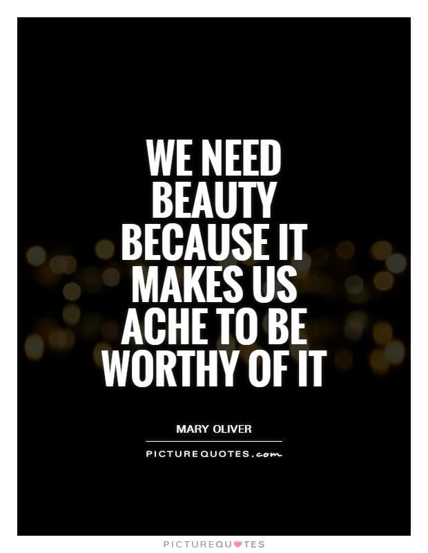 We need beauty because it makes us ache to be worthy of it Picture Quote #1