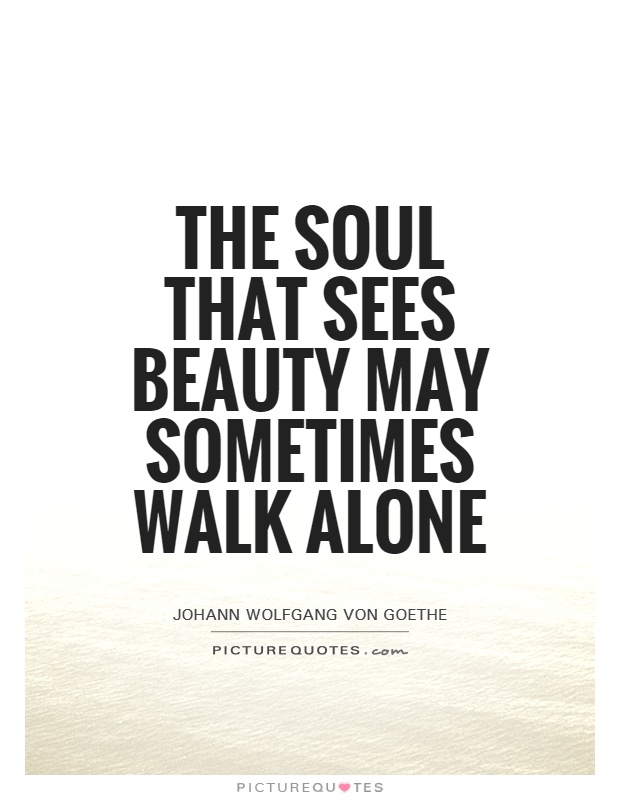 The soul that sees beauty may sometimes walk alone Picture Quote #1